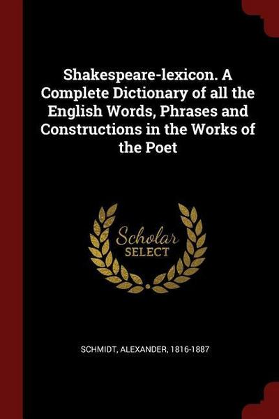 Shakespeare-Lexicon. a Complete Dictionary of All the English Words, Phrases and Constructions in the Works of the Poet