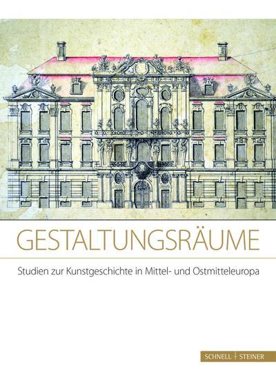 Gestaltungsräume. Studien zur Kunstgeschichte in Mittel- und Ostmitteleuropa