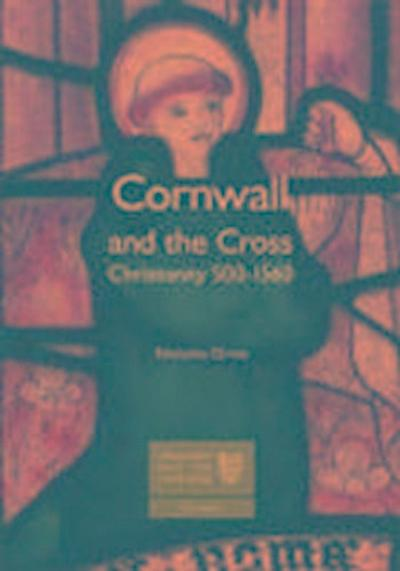 Cornwall and the Cross: Christianity 500-1560