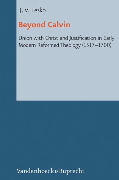 Beyond Calvin: Union with Christ and Justification in Early Modern Reformed Theology (1517-1700) (Reformed Historical Theology)