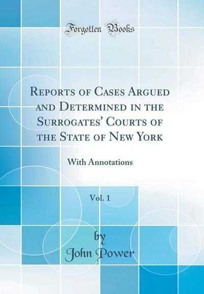Reports of Cases Argued and Determined in the Surrogates' Courts of the State of New York, Vol. 1: With Annotations (Classic Reprint)