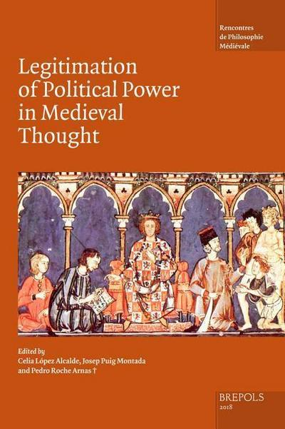 The Legitimation of Political Power in Medieval Thought: Acts of the XIX Annual Colloquium of the Societe Internationale Pour l'Etude de la Philosophi
