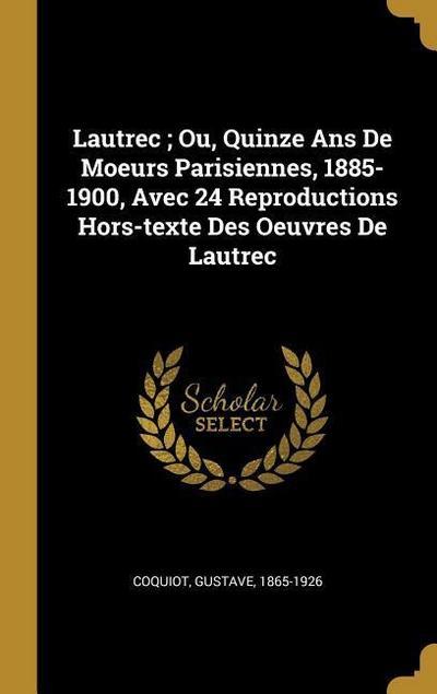 Lautrec; Ou, Quinze ANS de Moeurs Parisiennes, 1885-1900, Avec 24 Reproductions Hors-Texte Des Oeuvres de Lautrec