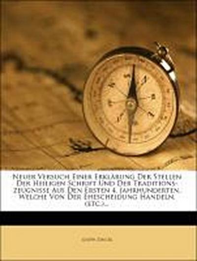 Neuer Versuch einer genauen und ausführlichen Erklärung der Stellen der heiligen Schrift und der Traditions-Zeugnisse und den ersten vier Jahrhunderten, welche von der Ehescheidung handeln.