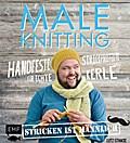Maleknitting - Stricken ist männlich: Handfeste Strickprojekte für echte Kerle