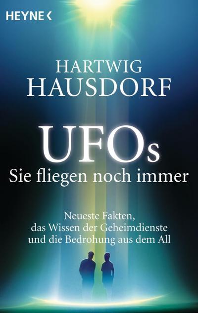 UFOs. Sie fliegen noch immer: Neueste Fakten, das Wissen der Geheimdienste und die Bedrohung aus dem All