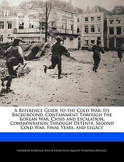 A   Reference Guide to the Cold War: Its Background, Containment Through the Korean War, Crisis and Escalation, Confrontation Through Detente, Second