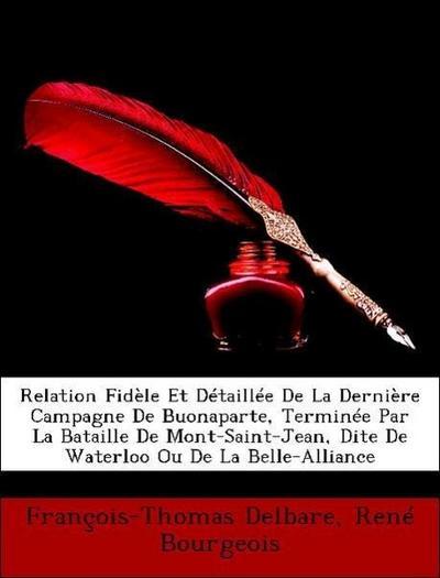 Relation Fidèle Et Détaillée De La Dernière Campagne De Buonaparte, Terminée Par La Bataille De Mont-Saint-Jean, Dite De Waterloo Ou De La Belle-Alliance