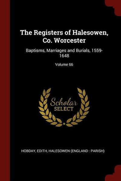 The Registers of Halesowen, Co. Worcester: Baptisms, Marriages and Burials, 1559-1648; Volume 66