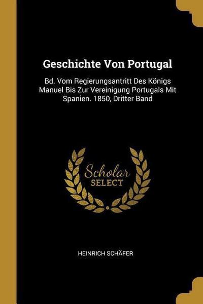 Geschichte Von Portugal: Bd. Vom Regierungsantritt Des Königs Manuel Bis Zur Vereinigung Portugals Mit Spanien. 1850, Dritter Band