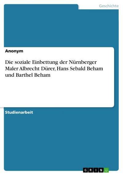 Die soziale Einbettung der Nürnberger Maler Albrecht Dürer, Hans Sebald Beham und Barthel Beham