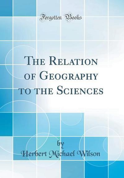 The Relation of Geography to the Sciences (Classic Reprint)