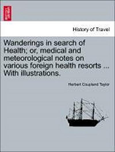 Wanderings in search of Health; or, medical and meteorological notes on various foreign health resorts ... With illustrations.