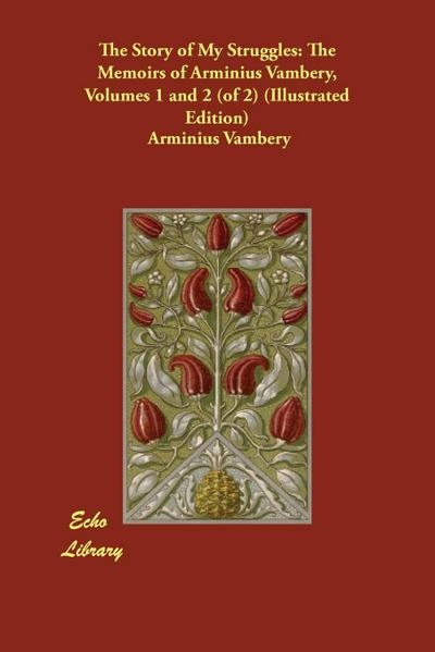 The Story of My Struggles: The Memoirs of Arminius Vambery, Volumes 1 and 2 (of 2) (Illustrated Edition)