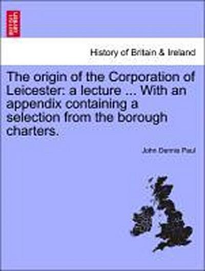 The origin of the Corporation of Leicester: a lecture ... With an appendix containing a selection from the borough charters.