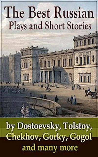 The Best Russian Plays and Short Stories by Dostoevsky, Tolstoy, Chekhov, Gorky, Gogol and many more