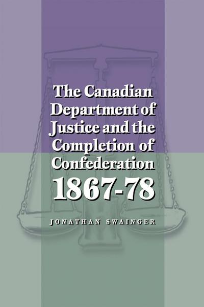 The Canadian Department of Justice and the Completion of Confederation 1867-78
