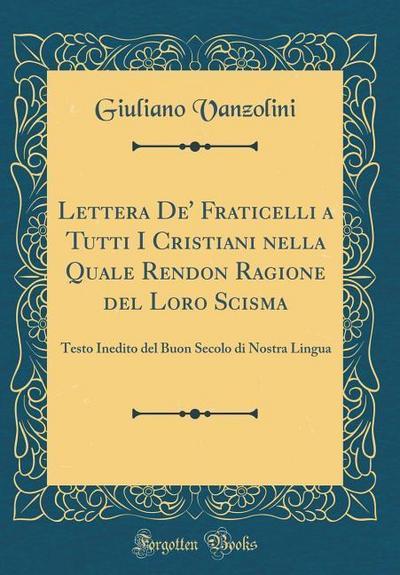 Lettera De' Fraticelli a Tutti I Cristiani Nella Quale Rendon Ragione del Loro Scisma: Testo Inedito del Buon Secolo Di Nostra Lingua (Classic Reprint