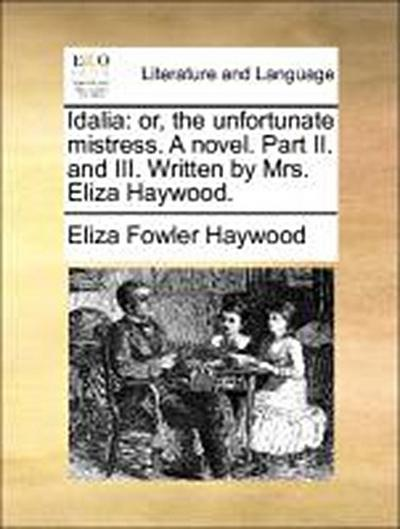 Idalia: or, the unfortunate mistress. A novel. Part II. and III. Written by Mrs. Eliza Haywood.