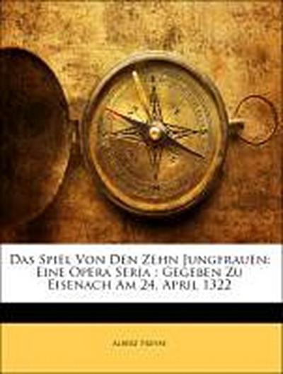 Das Spiel Von Den Zehn Jungfrauen: Eine Opera Seria : Gegeben Zu Eisenach Am 24. April 1322