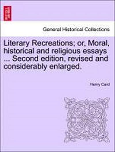 Literary Recreations; or, Moral, historical and religious essays ... Second edition, revised and considerably enlarged.