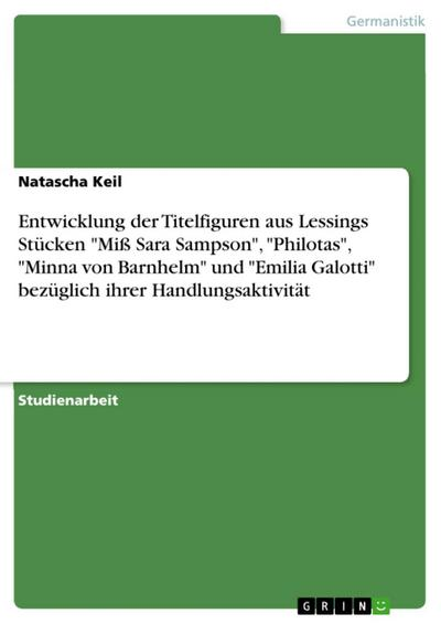 Entwicklung der Titelfiguren aus Lessings Stücken 'Miß Sara Sampson', 'Philotas', 'Minna von Barnhelm' und 'Emilia Galotti' bezüglich ihrer Handlungsaktivität