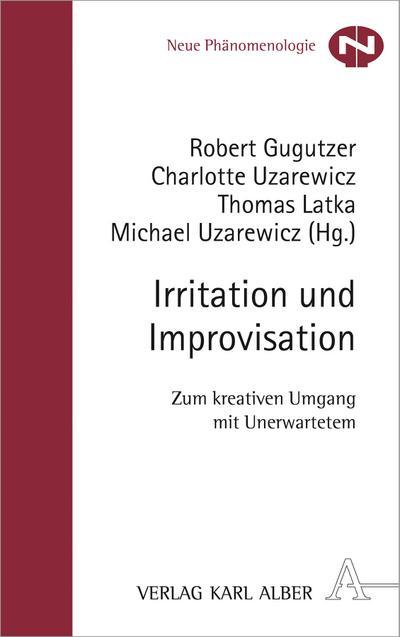 Irritation und Improvisation; Zum kreativen Umgang mit Unerwartetem; Neue Phänomenologie; Hrsg. v. Gugutzer, Robert/Uzarewicz, Charlotte/Latka, Thomas/Uzarewicz, Michael; Deutsch