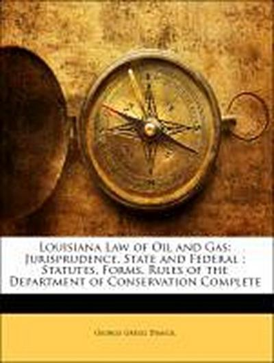 Louisiana Law of Oil and Gas: Jurisprudence, State and Federal : Statutes, Forms, Rules of the Department of Conservation Complete