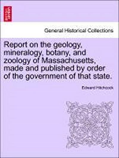 Report on the geology, mineralogy, botany, and zoology of Massachusetts, made and published by order of the government of that state.