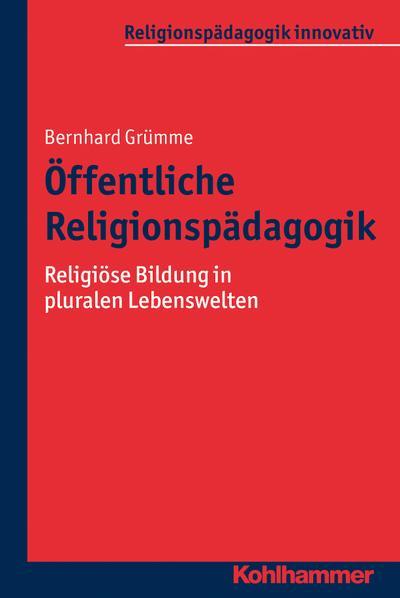 Öffentliche Religionspädagogik: Religiöse Bildung in pluralen Lebenswelten (Religionspädagogik innovativ, Band 9)