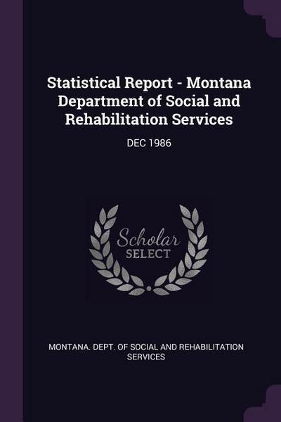 Statistical Report - Montana Department of Social and Rehabilitation Services: Dec 1986