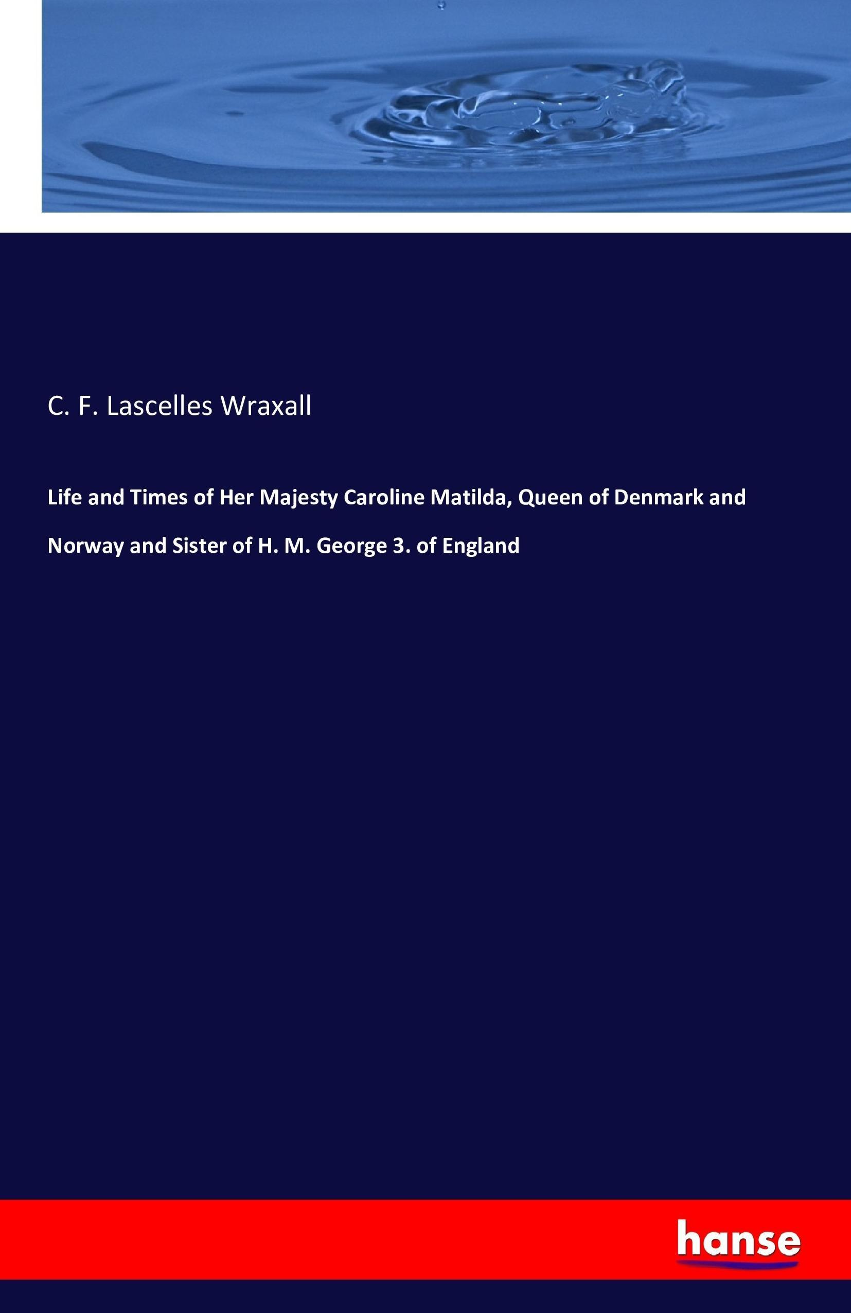 C. F. Lascelles Wraxall / Life and Times of Her Majesty Caroli ... 9783741144448