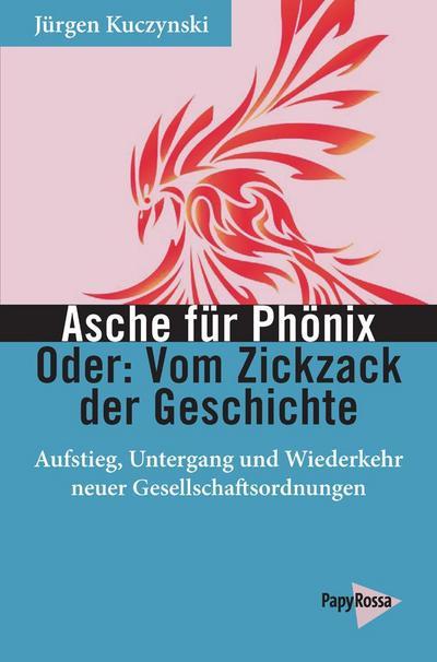 Asche für Phönix - Oder: Vom Zickzack der Geschichte: Aufstieg, Untergang und Wiederkehr neuer Gesellschaftsordnungen (Neue Kleine Bibliothek)