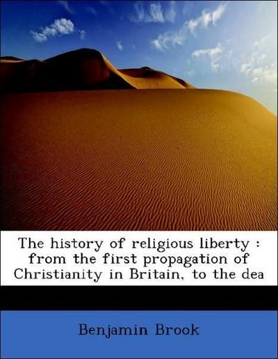 The history of religious liberty : from the first propagation of Christianity in Britain, to the dea