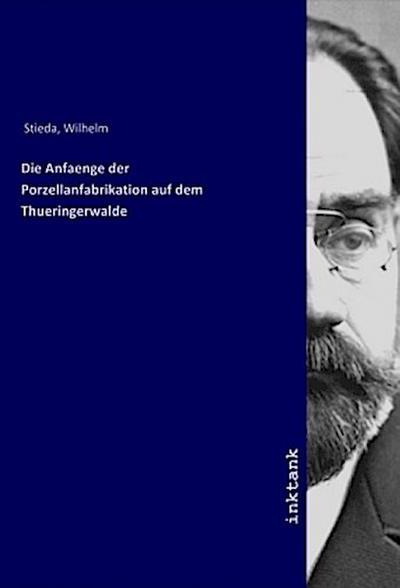 Die Anfaenge der Porzellanfabrikation auf dem Thueringerwalde - Wilhelm Stieda