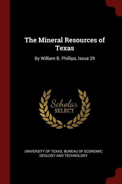 The Mineral Resources of Texas: By William B. Phillips, Issue 29