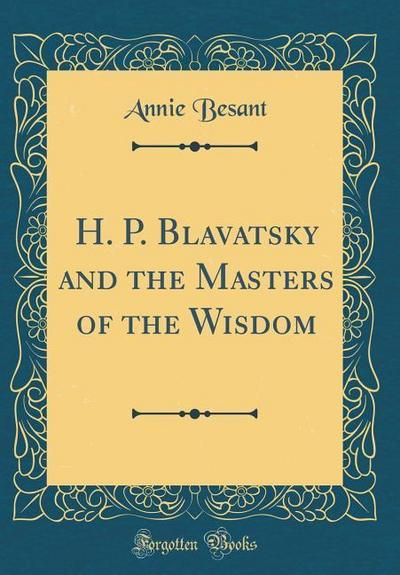 H. P. Blavatsky and the Masters of the Wisdom (Classic Reprint)