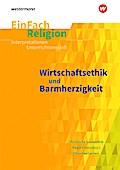 Wirtschaftsethik und Barmherzigkeit: Jahrgangsstufen 10 - 13. EinFach Religion