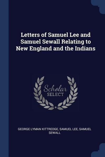 Letters of Samuel Lee and Samuel Sewall Relating to New England and the Indians