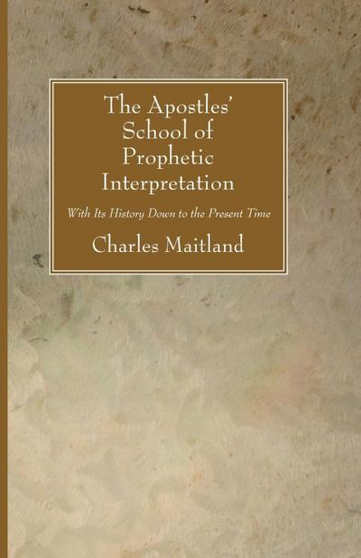 The Apostles' School of Prophetic Interpretation: With Its History Down to the Present Time