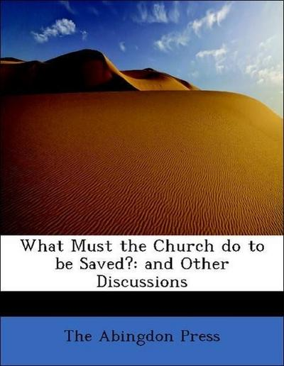 What Must the Church do to be Saved?: and Other Discussions