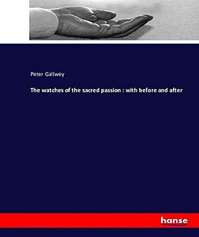 The watches of the sacred passion : with before and after