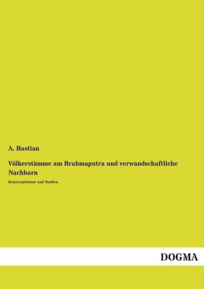 Völkerstämme am Brahmaputra und verwandschaftliche Nachbarn: Reiseergebnisse und Studien
