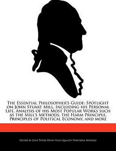 The Essential Philosopher's Guide: Spotlight on John Stuart Mill, Including His Personal Life, Analysis of His Most Popular Works Such as the Mill's M