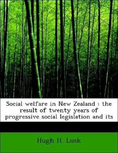 Social welfare in New Zealand : the result of twenty years of progressive social legislation and its