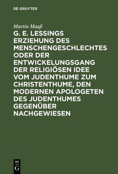G. E. Lessings Erziehung des Menschengeschlechtes oder der Entwickelungsgang der religiösen Idee vom Judenthume zum Christenthume, den modernen Apologeten des Judenthumes gegenüber nachgewiesen