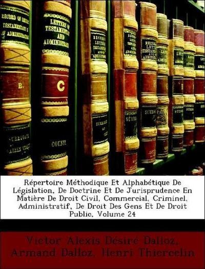 Répertoire Méthodique Et Alphabétique De Législation, De Doctrine Et De Jurisprudence En Matière De Droit Civil, Commercial, Criminel, Administratif, De Droit Des Gens Et De Droit Public, Volume 24