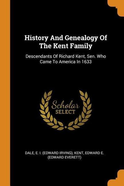 History and Genealogy of the Kent Family: Descendants of Richard Kent, Sen. Who Came to America in 1633