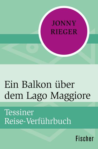 Ein Balkon über dem Lago Maggiore: Tessiner Reise-Verführbuch