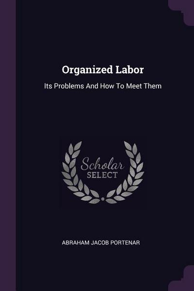 Organized Labor: Its Problems and How to Meet Them